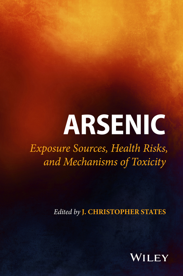 J. States Christopher Arsenic. Exposure Sources, Health Risks, and Mechanisms of Toxicity wang cheng developmental neurotoxicology research principles models techniques strategies and mechanisms