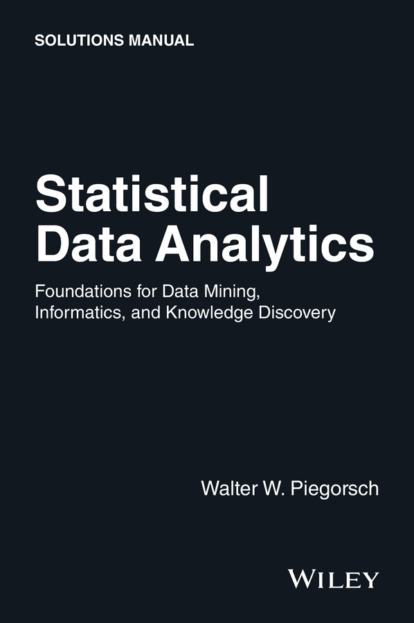 Walter Piegorsch W. Statistical Data Analytics. Foundations for Data Mining, Informatics, and Knowledge Discovery, Solutions Manual