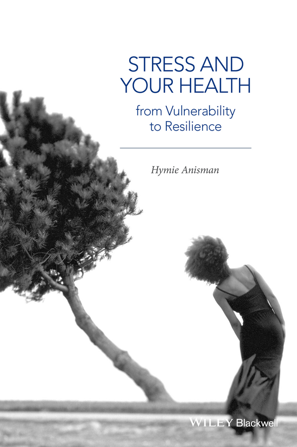 Hymie Anisman Stress and Your Health. From Vulnerability to Resilience