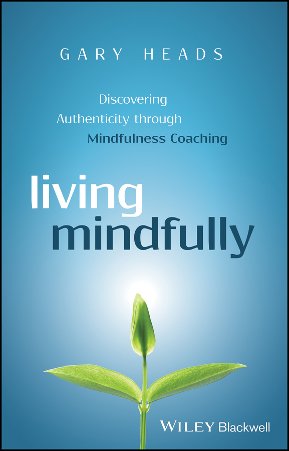 Gary Heads Living Mindfully. Discovering Authenticity through Mindfulness Coaching motivation and action