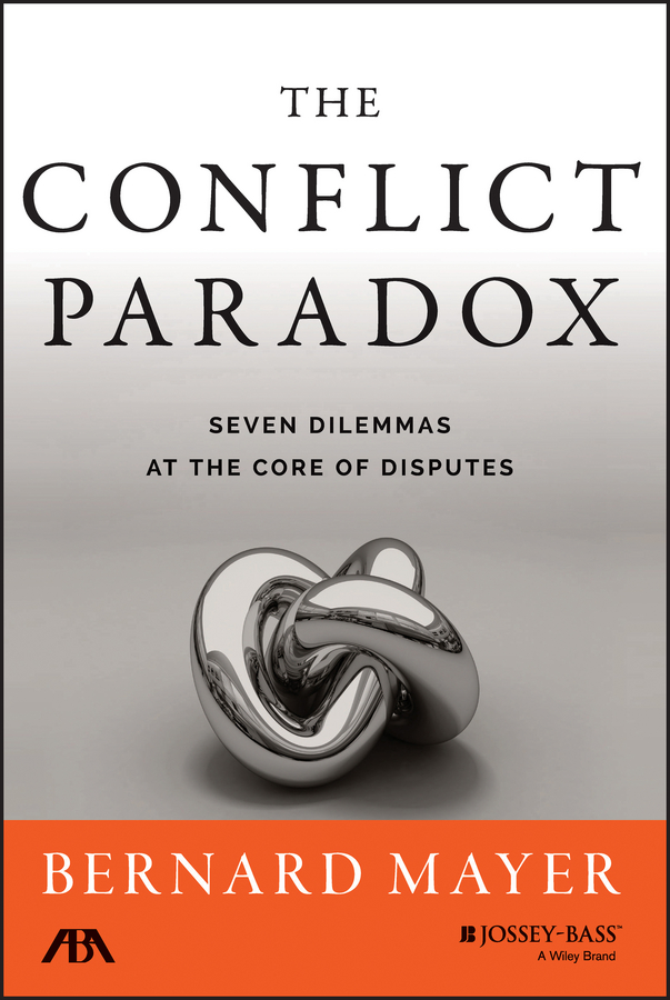 Bernard Mayer The Conflict Paradox. Seven Dilemmas at the Core of Disputes bernard mayer the dynamics of conflict a guide to engagement and intervention