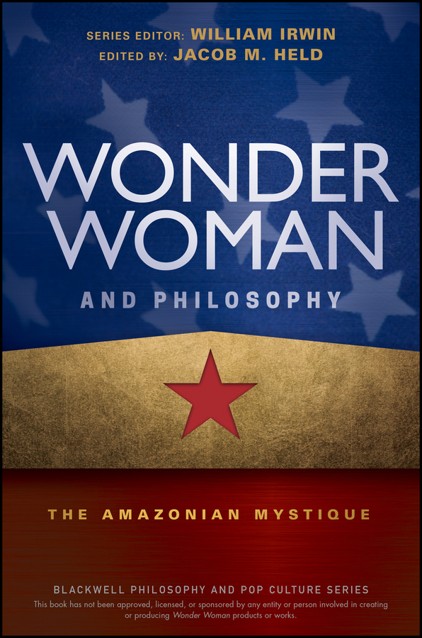 William Irwin Wonder Woman and Philosophy. The Amazonian Mystique