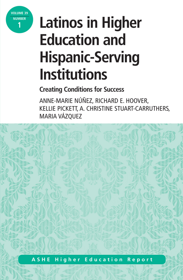 Kellie Pickett Latinos in Higher Education: Creating Conditions for Student Success. ASHE Higher Education Report, 39:1