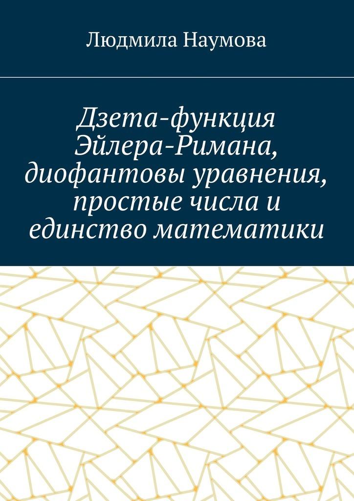 Л. Н. Наумова Дзета-функция Эйлера-Римана, диофантовы уравнения, простые числа и единство математики. Математическое эссе башмакова и г диофант и диофантовы уравнения