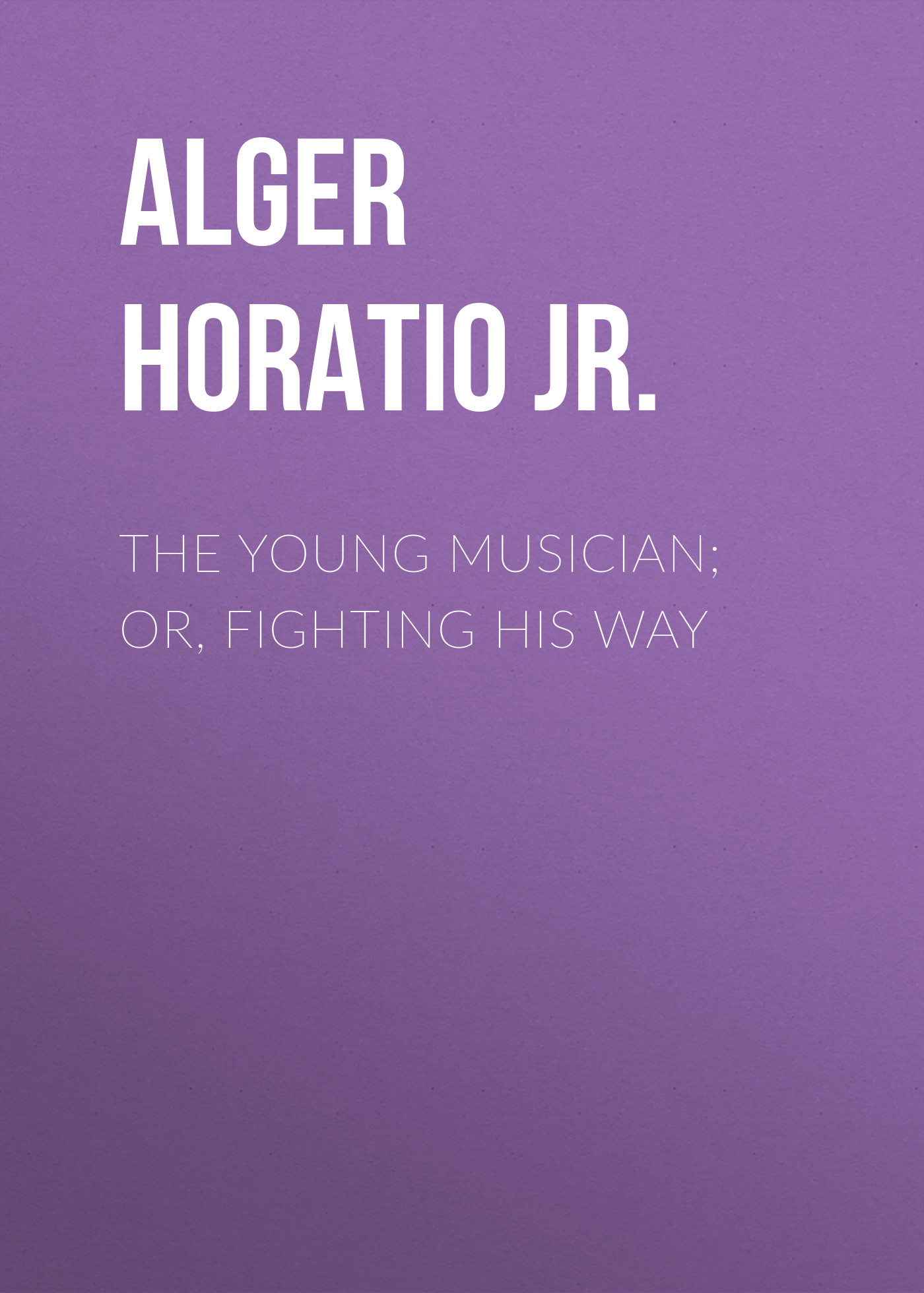 Alger Horatio Jr. The Young Musician; Or, Fighting His Way to a young jazz musician