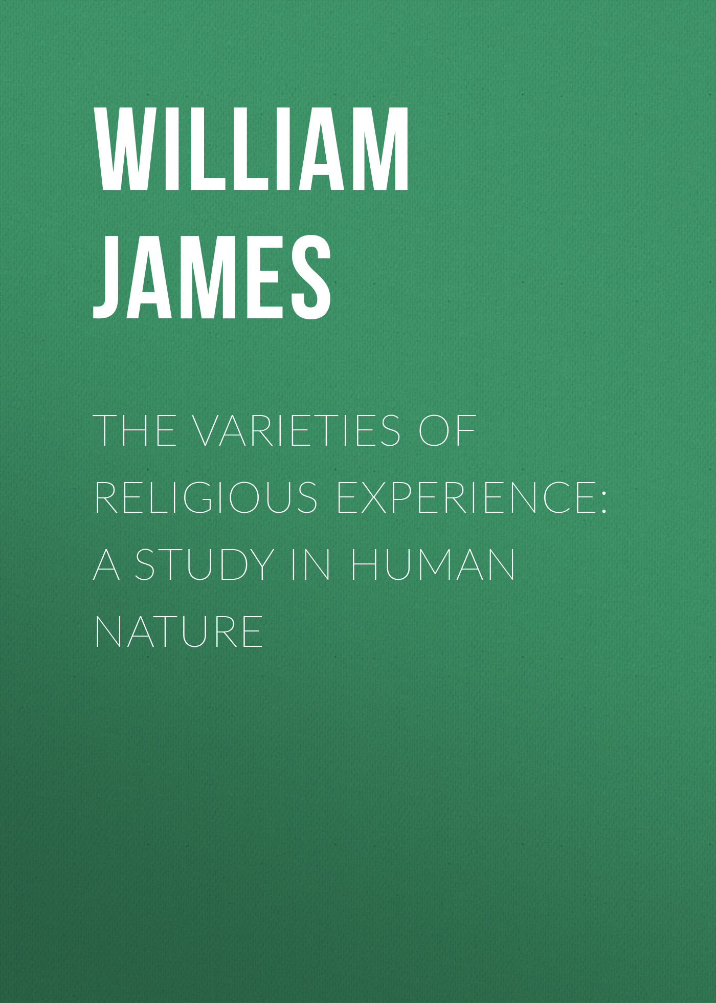 William James The Varieties of Religious Experience: A Study in Human Nature william james the letters of william james vol 2