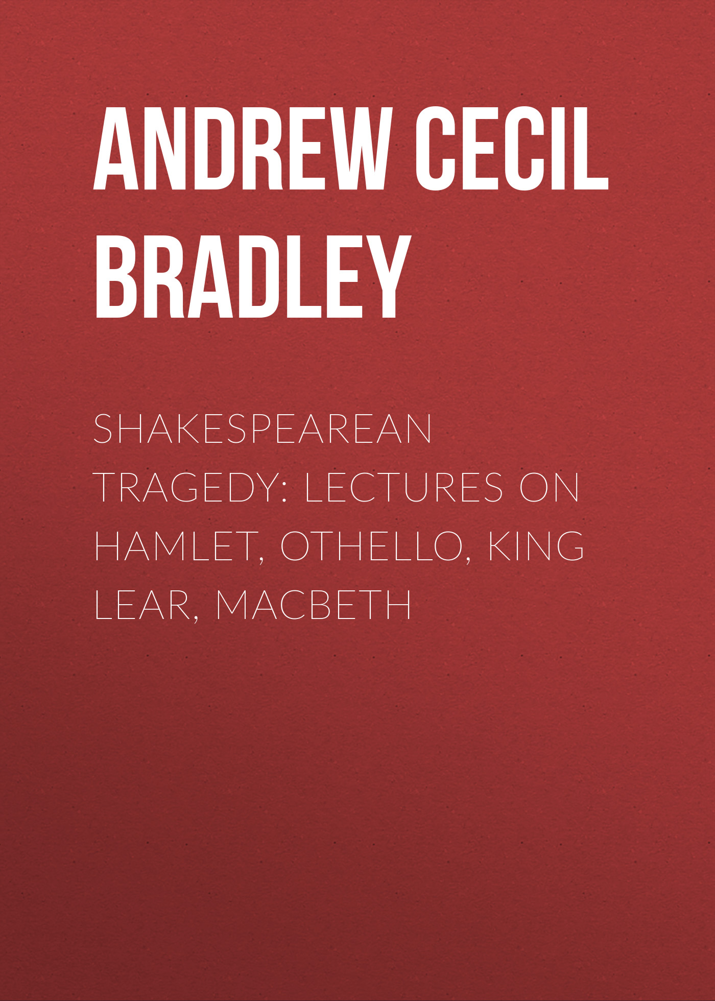 Andrew Cecil Bradley Shakespearean Tragedy: Lectures on Hamlet, Othello, King Lear, Macbeth