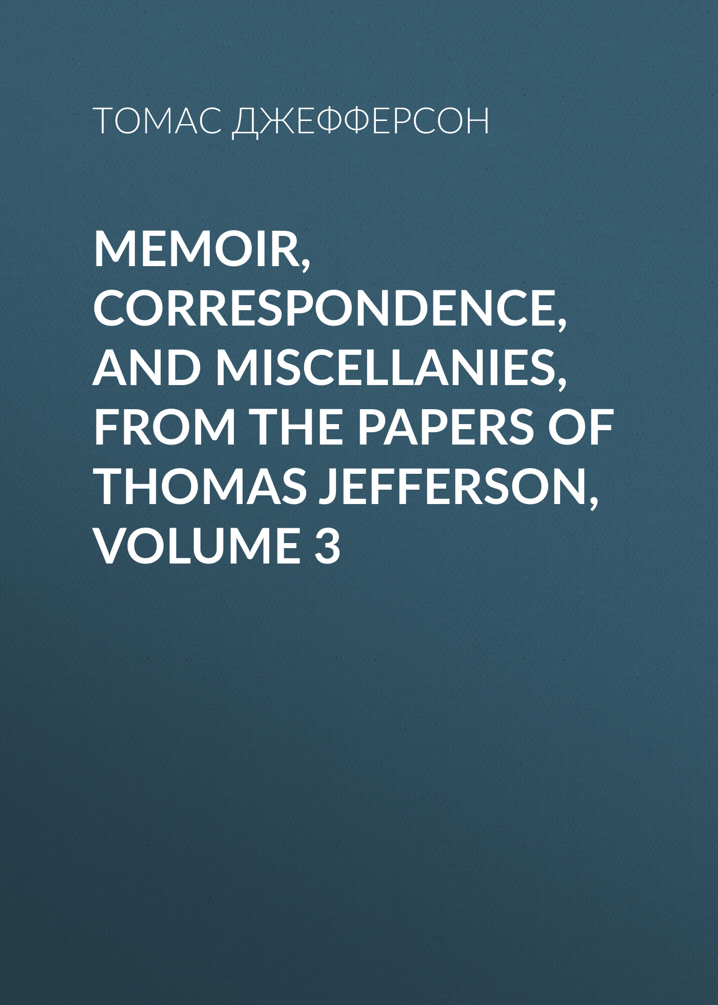 Томас Джефферсон Memoir, Correspondence, And Miscellanies, From The Papers Of Thomas Jefferson, Volume 3