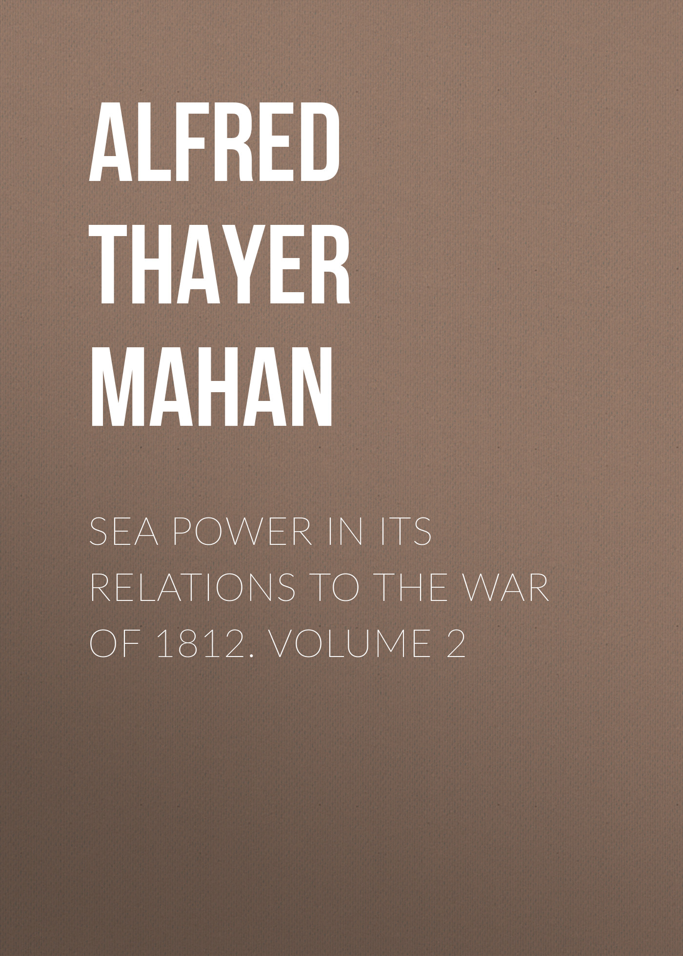 Alfred Thayer Mahan Sea Power in its Relations to the War of 1812. Volume 2 pak afghan relations in post taliban era