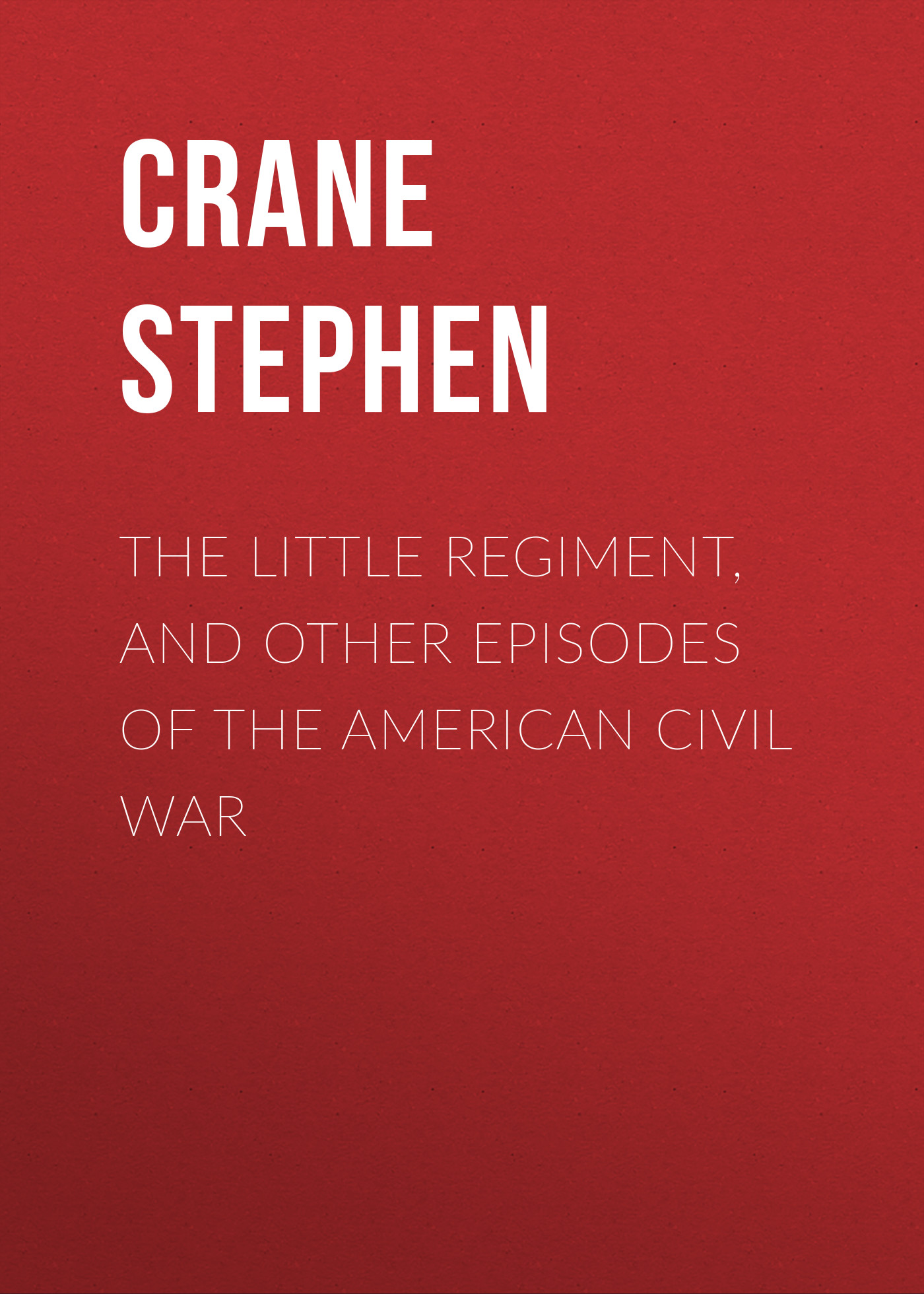 Crane Stephen The Little Regiment, and Other Episodes of the American Civil War stephen crane the open boat