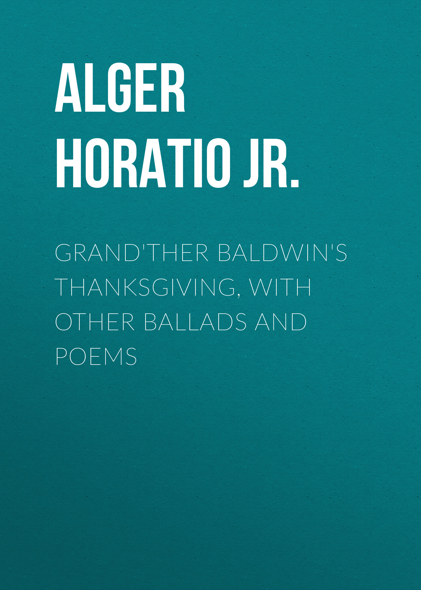 Alger Horatio Jr. Grand'ther Baldwin's Thanksgiving, with Other Ballads and Poems waste land and other poems