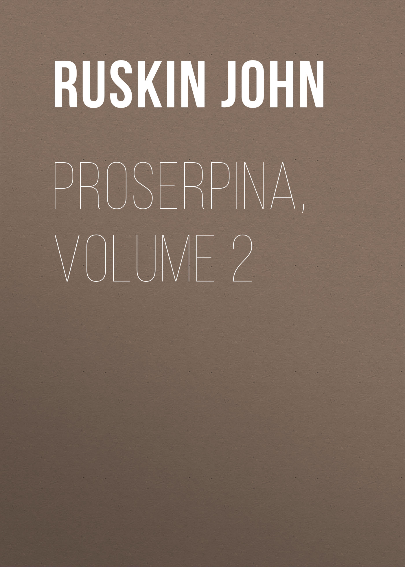 Ruskin John Proserpina, Volume 2 ruskin john 1819 1900 the poems of john ruskin now first collected from original manuscript and printed sources volume 2