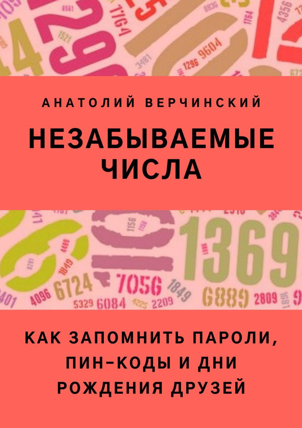 Анатолий Верчинский Незабываемые числа. Как запомнить пароль, пин-код и день рождения любимой бабушки анатолий верчинский моя война с