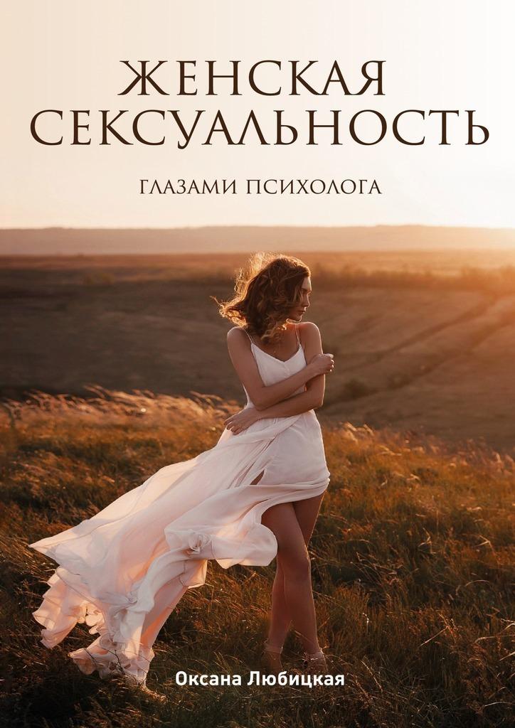 Оксана Григорьевна Любицкая Женская сексуальность. Глазами психолога никита подгорнов смарт секси новый тренд женской сексуальности