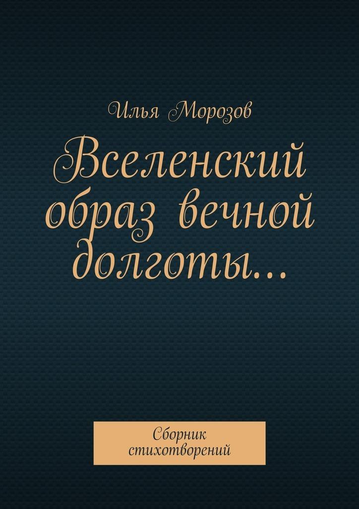 Илья Морозов Вселенский образ вечной долготы… Сборник стихотворений