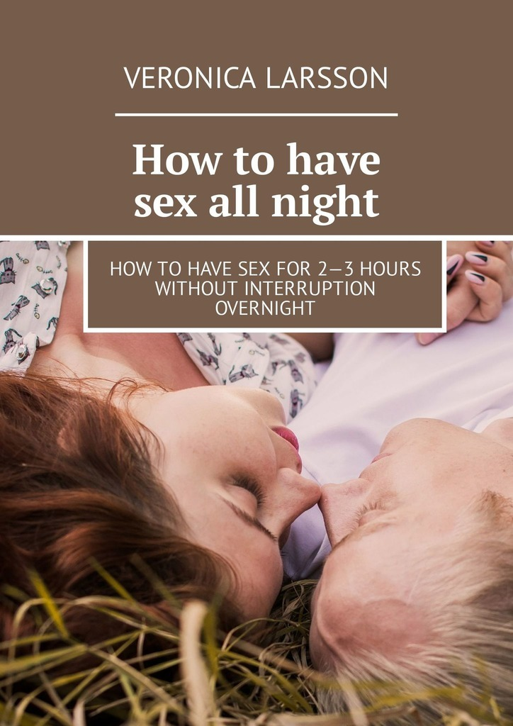 Фото - Veronica Larsson How to have sex all night. How to have sex for 2—3 hours without interruption overnight veronica larsson how to