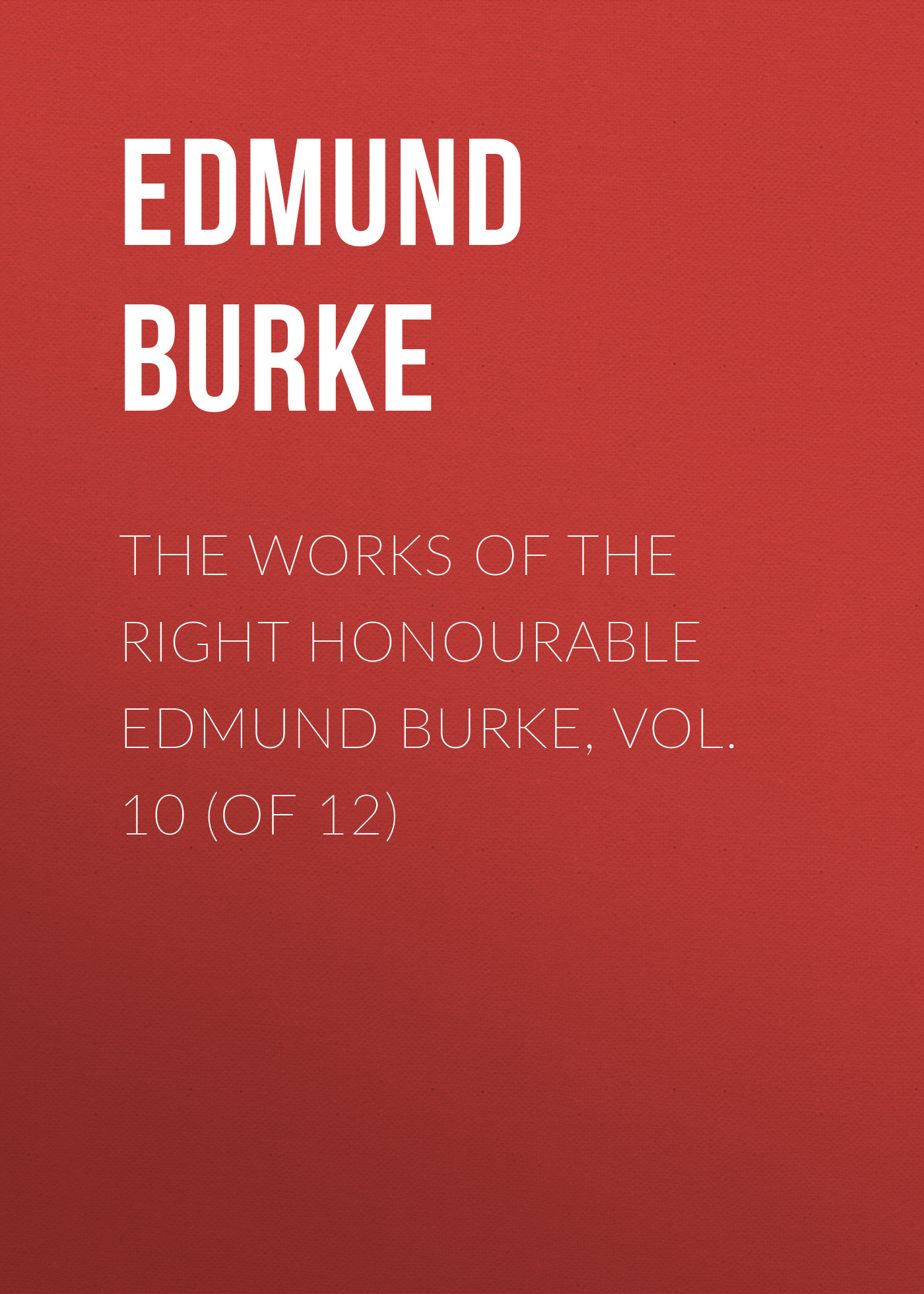 Edmund Burke The Works of the Right Honourable Edmund Burke, Vol. 10 (of 12) edmund burke the works of the right honourable edmund burke vol 02 of 12