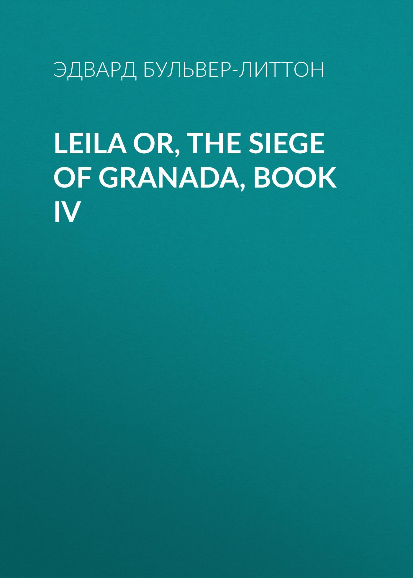 Эдвард Бульвер-Литтон Leila or, the Siege of Granada, Book IV эдвард бульвер литтон leila or the siege of granada book iv