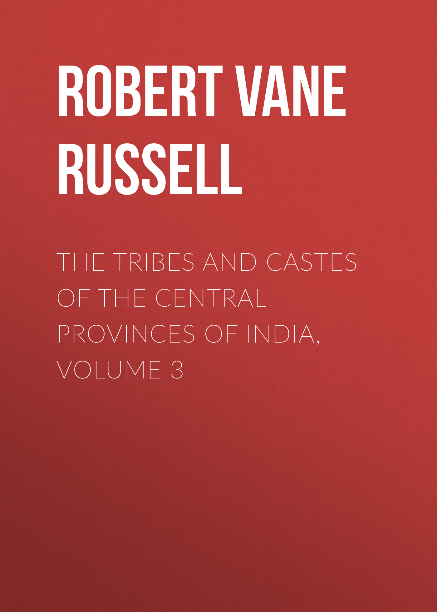 Robert Vane Russell The Tribes and Castes of the Central Provinces of India, Volume 3 robert vane russell the tribes and castes of the central provinces of india volume 3