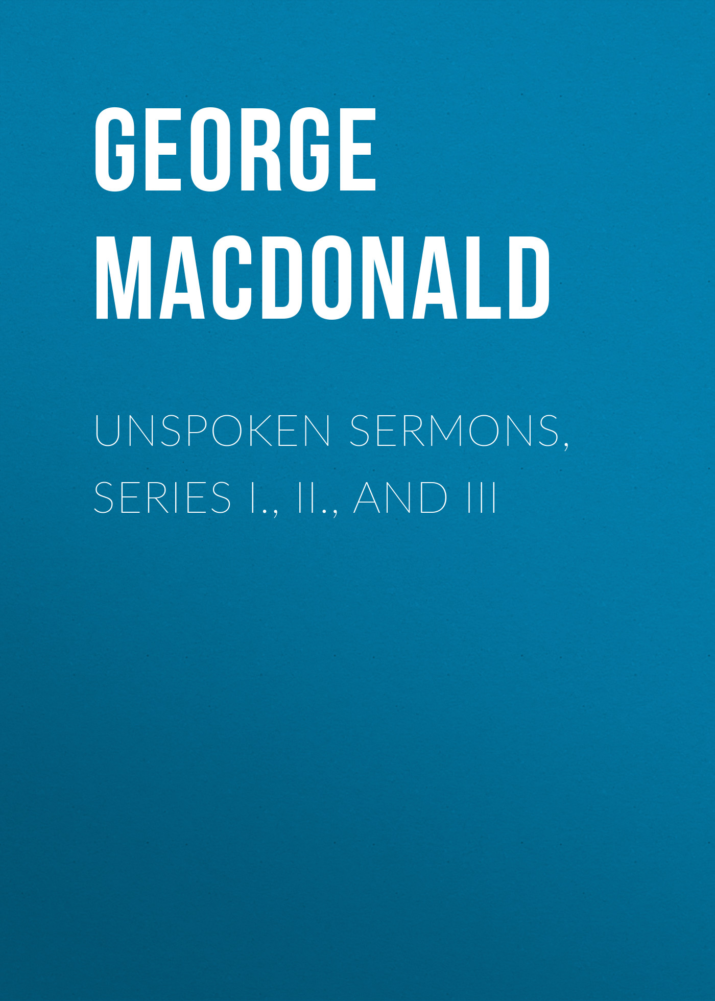 George MacDonald Unspoken Sermons, Series I., II., and III george macdonald weighed and wanting