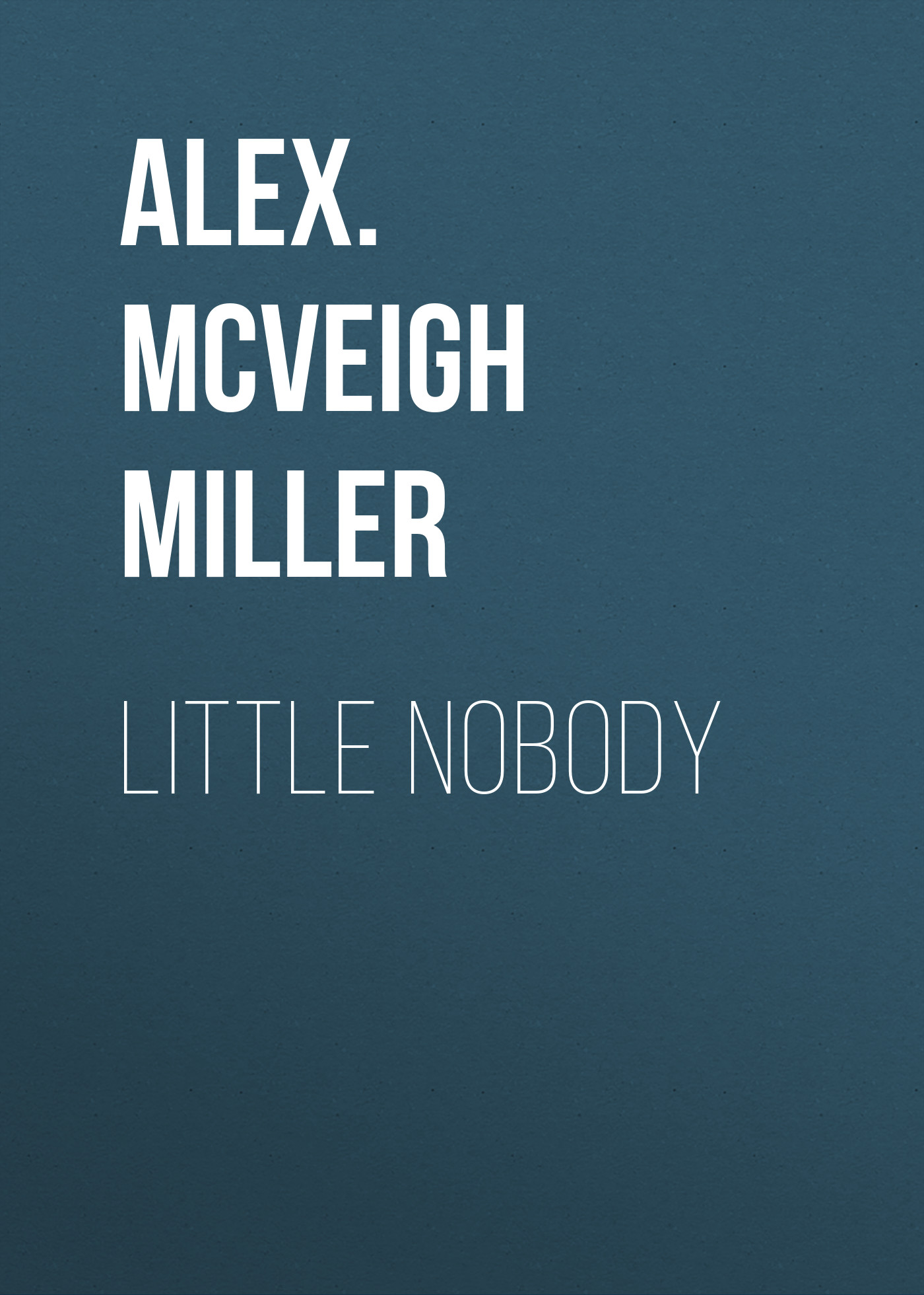 Alex. McVeigh Miller Little Nobody alex mcveigh miller guy kenmore s wife and the rose and the lily