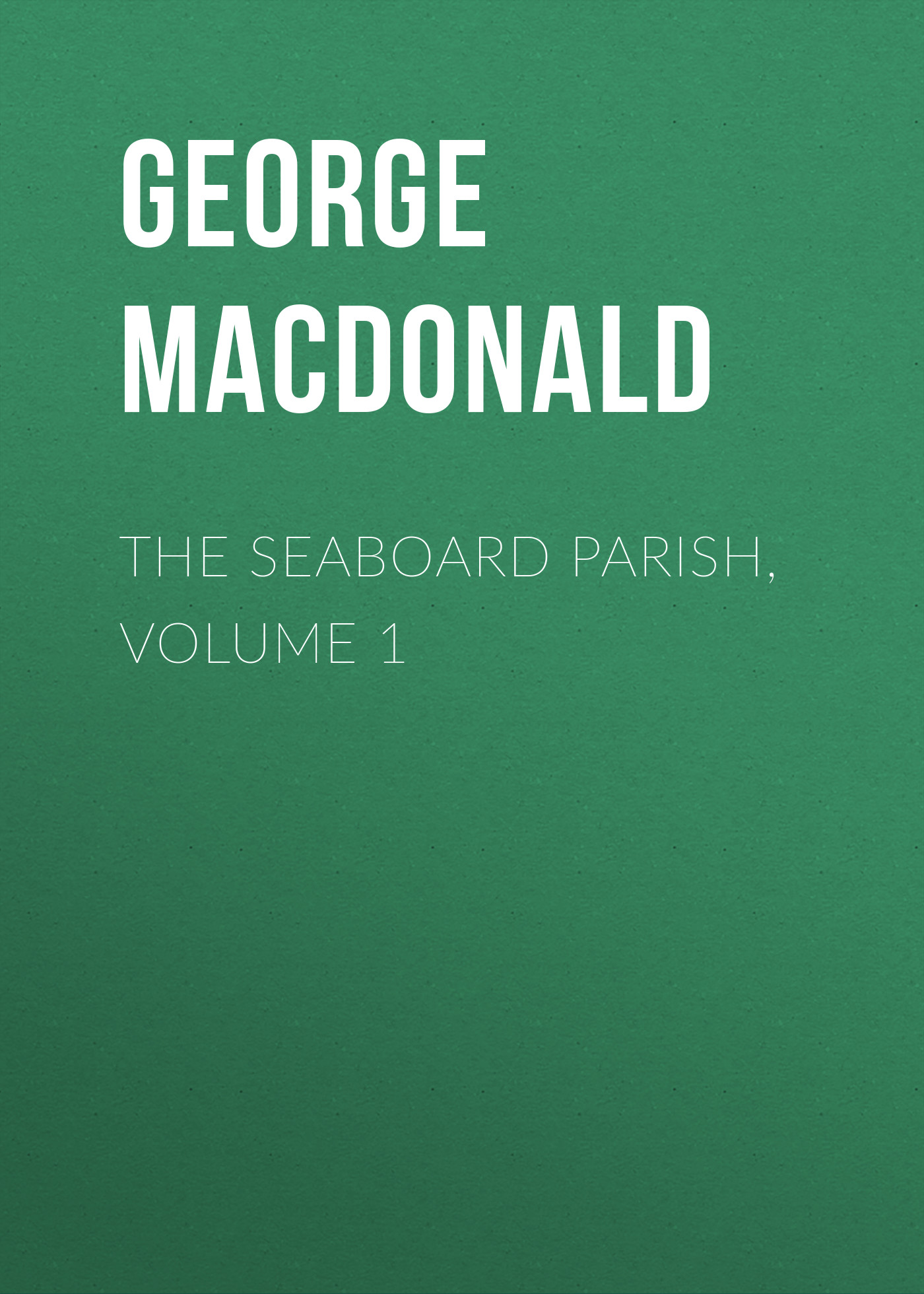 George MacDonald The Seaboard Parish, Volume 1 george macdonald the seaboard parish volume 1