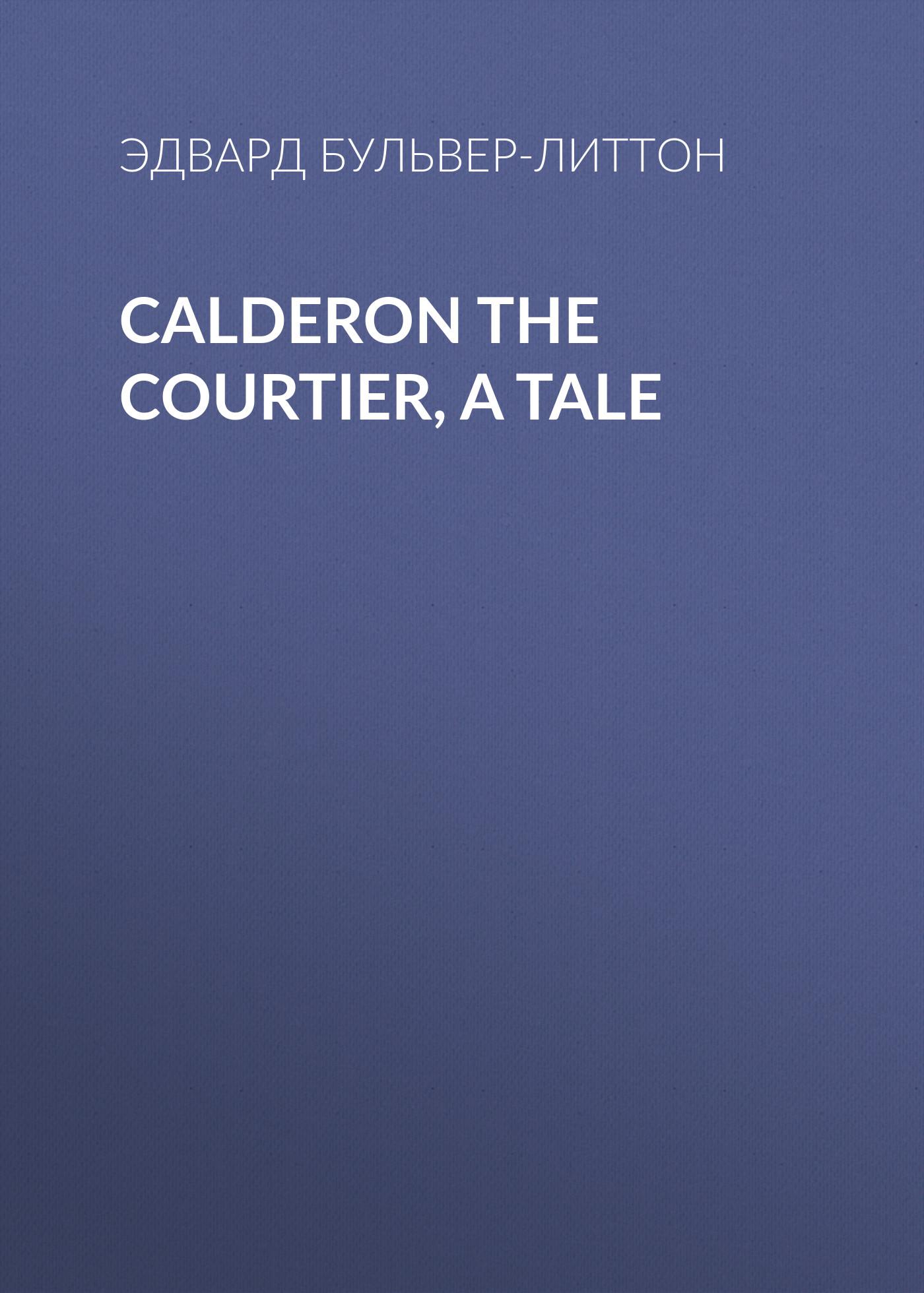 Calderon the Courtier, a Tale ( Эдвард Бульвер-Литтон  )