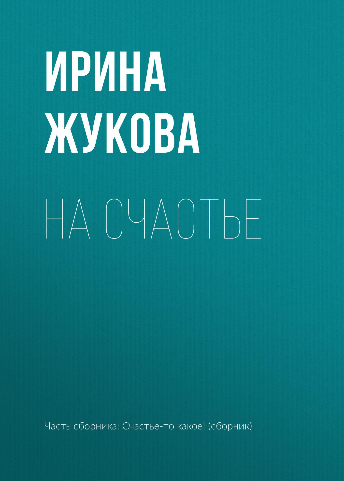 Ирина Жукова На счастье ирина степановская как хочется счастья сборник