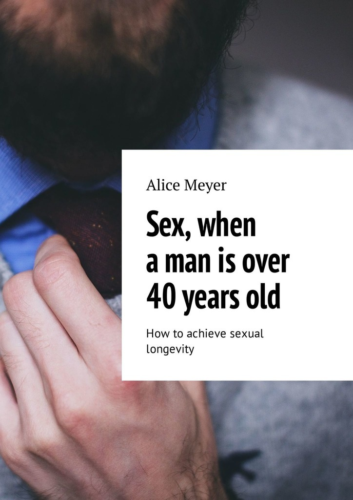 Alice Meyer Sex, when a man is over 40 years old. How to achieve sexual longevity laws d richard cognitive approaches to the assessment of sexual interest in sexual offenders