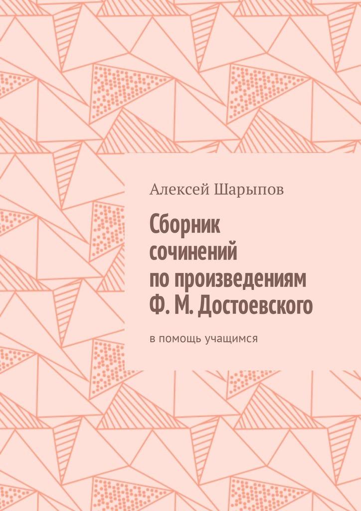 купить Алексей Шарыпов Сборник сочинений по произведениям Ф. М. Достоевского. Впомощь учащимся недорого