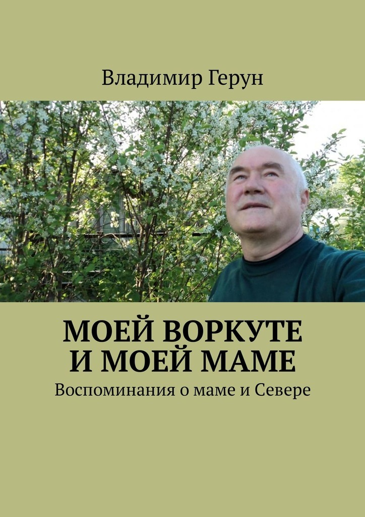 Владимир Герун Моей Воркуте имоеймаме. Воспоминания омаме иСевере цена