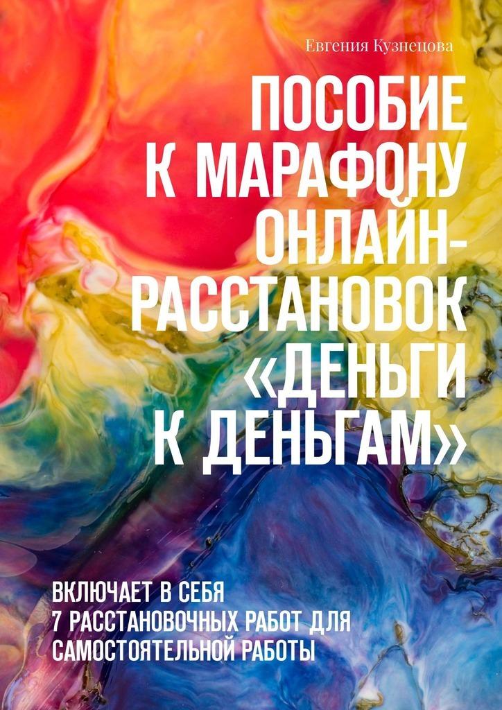 Евгения Кузнецова Пособие кмарафону -расстановок «Деньги кденьгам». Включает всебя 7расстановочных работ для самостоятельной работы
