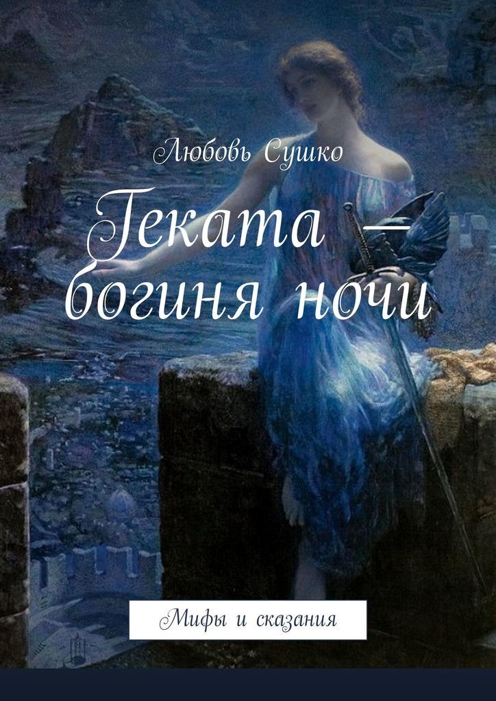 Любовь Сушко Геката– богиняночи. Мифы исказания цена в Москве и Питере