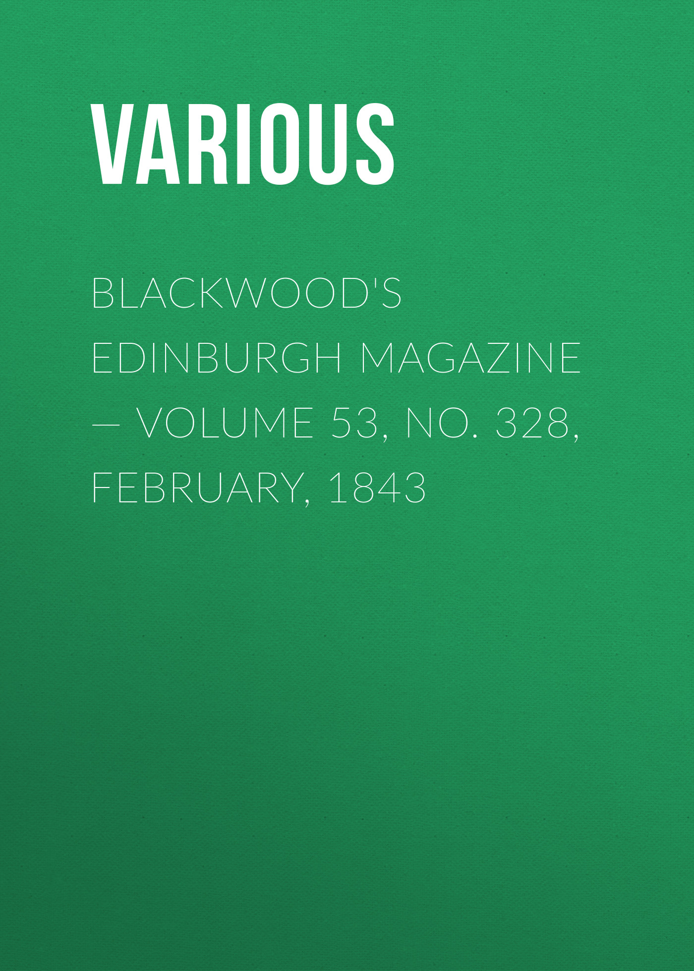 Blackwood\'s Edinburgh Magazine — Volume 53, No. 328, February, 1843 ( Various  )