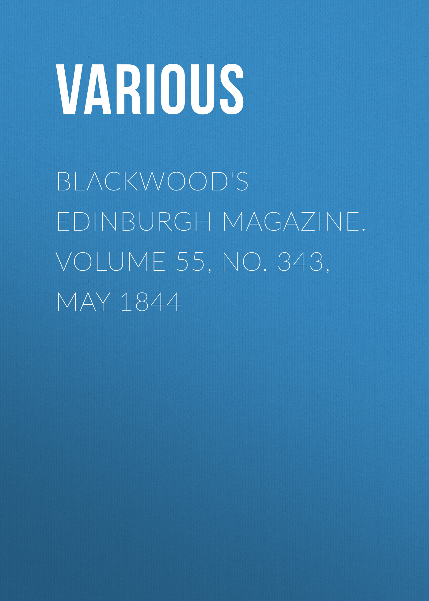 Various Blackwood's Edinburgh Magazine. Volume 55, No. 343, May 1844