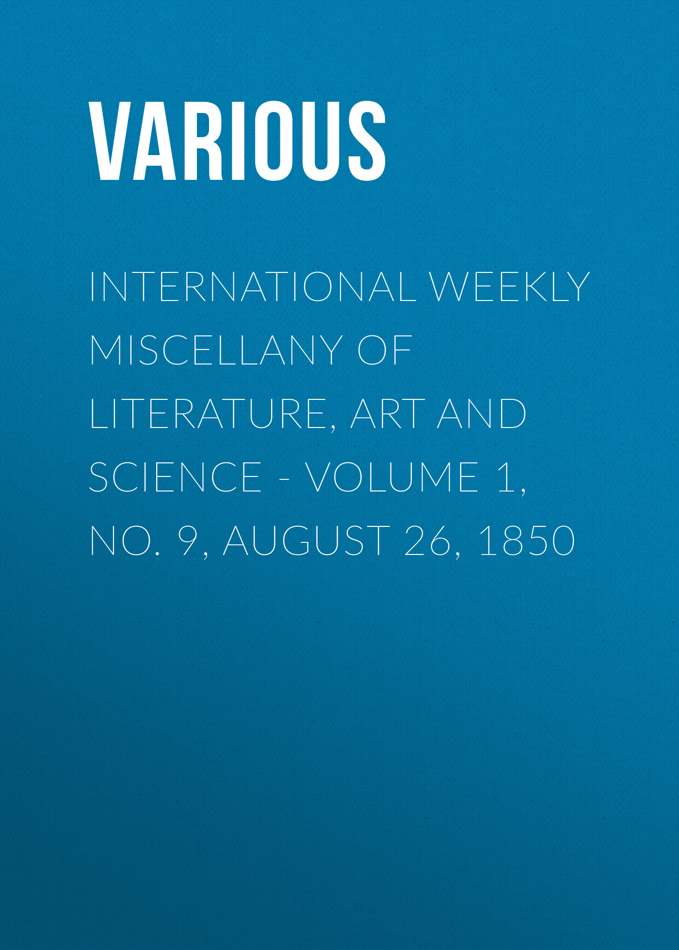 Various International Weekly Miscellany of Literature, Art and Science - Volume 1, No. 9, August 26, 1850 журнал international science project