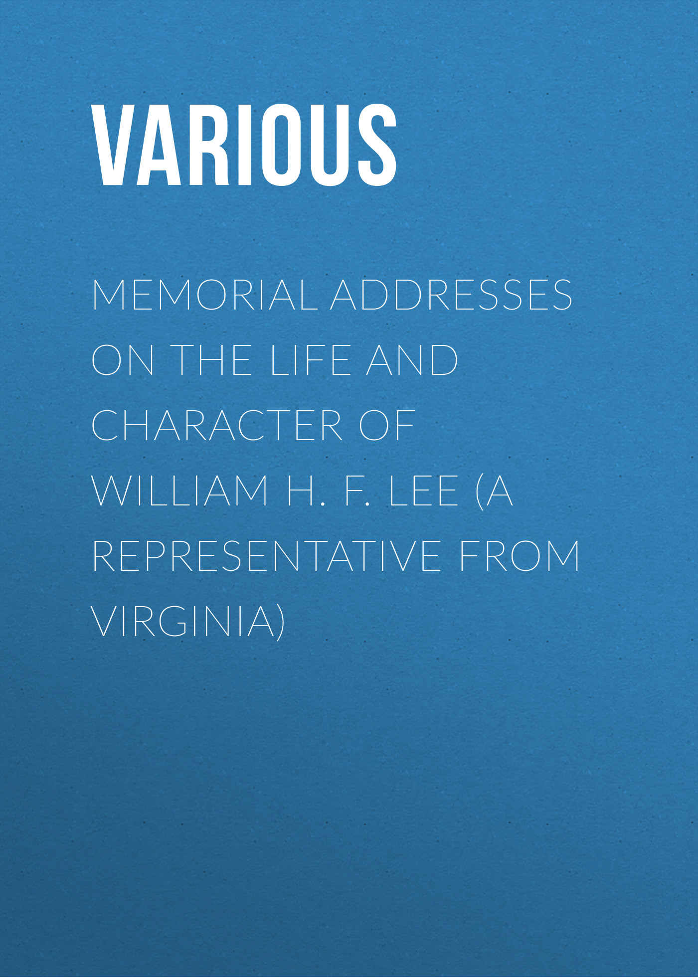 Various Memorial Addresses on the Life and Character of William H. F. Lee (A Representative from Virginia) memorial addresses on the life and character of william d kelley a representative from pennsylvania delivered in the house of representatives and in the senate fifty first congress first session