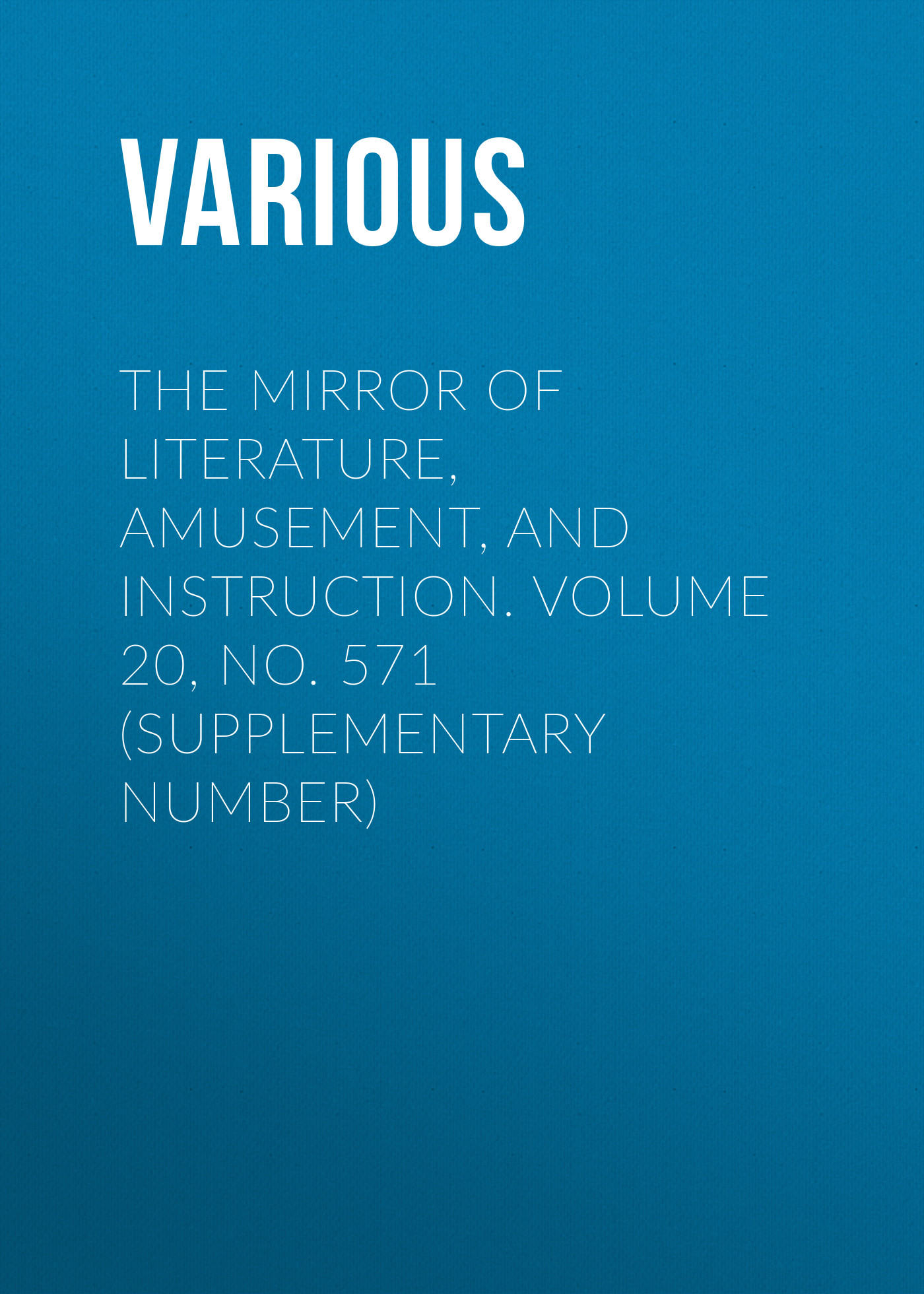 Various The Mirror of Literature, Amusement, and Instruction. Volume 20, No. 571 (Supplementary Number) various the mirror of literature amusement and instruction volume 12 no 340 supplementary number 1828