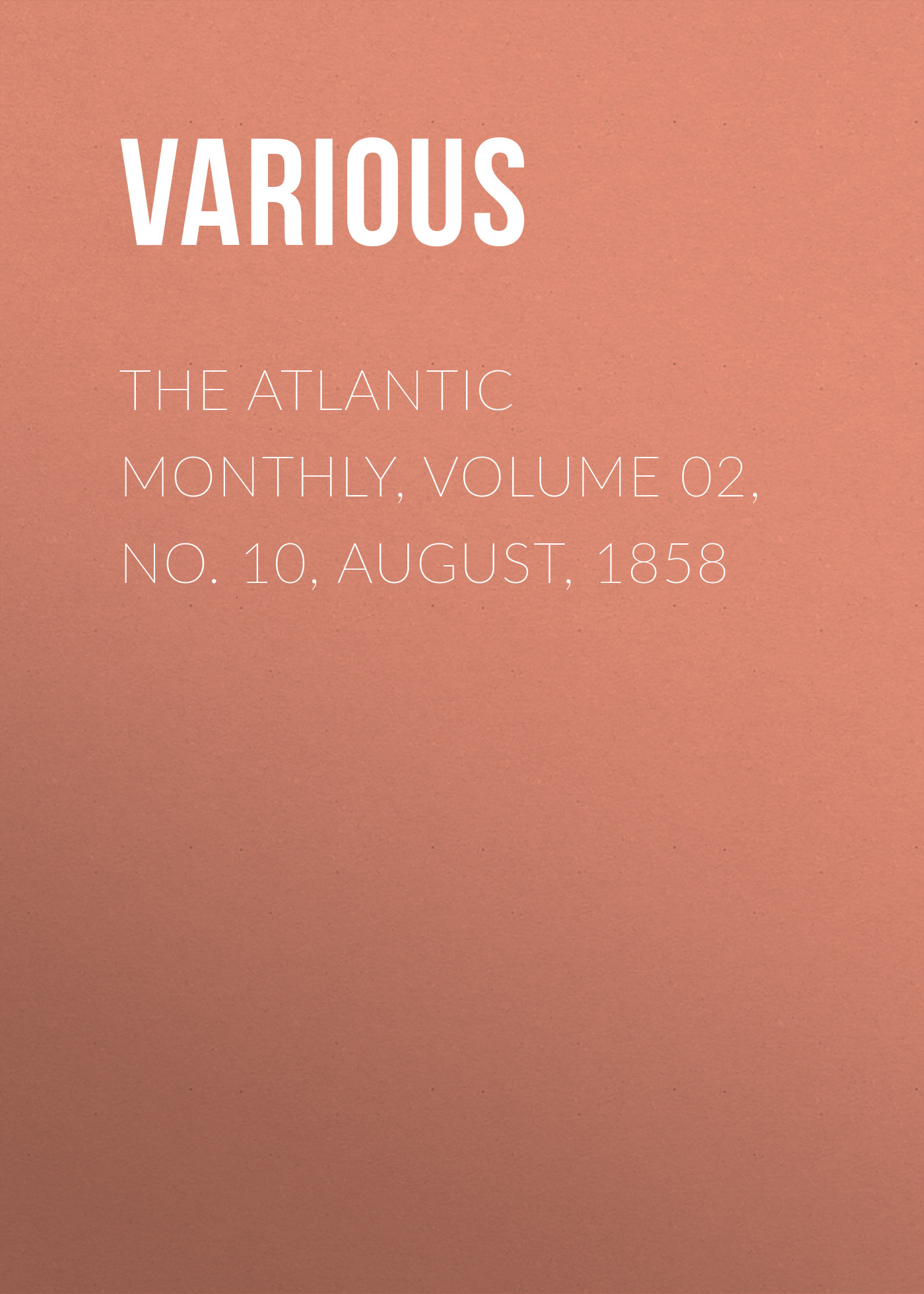 Various The Atlantic Monthly, Volume 02, No. 10, August, 1858 various the atlantic monthly volume 02 no 10 august 1858