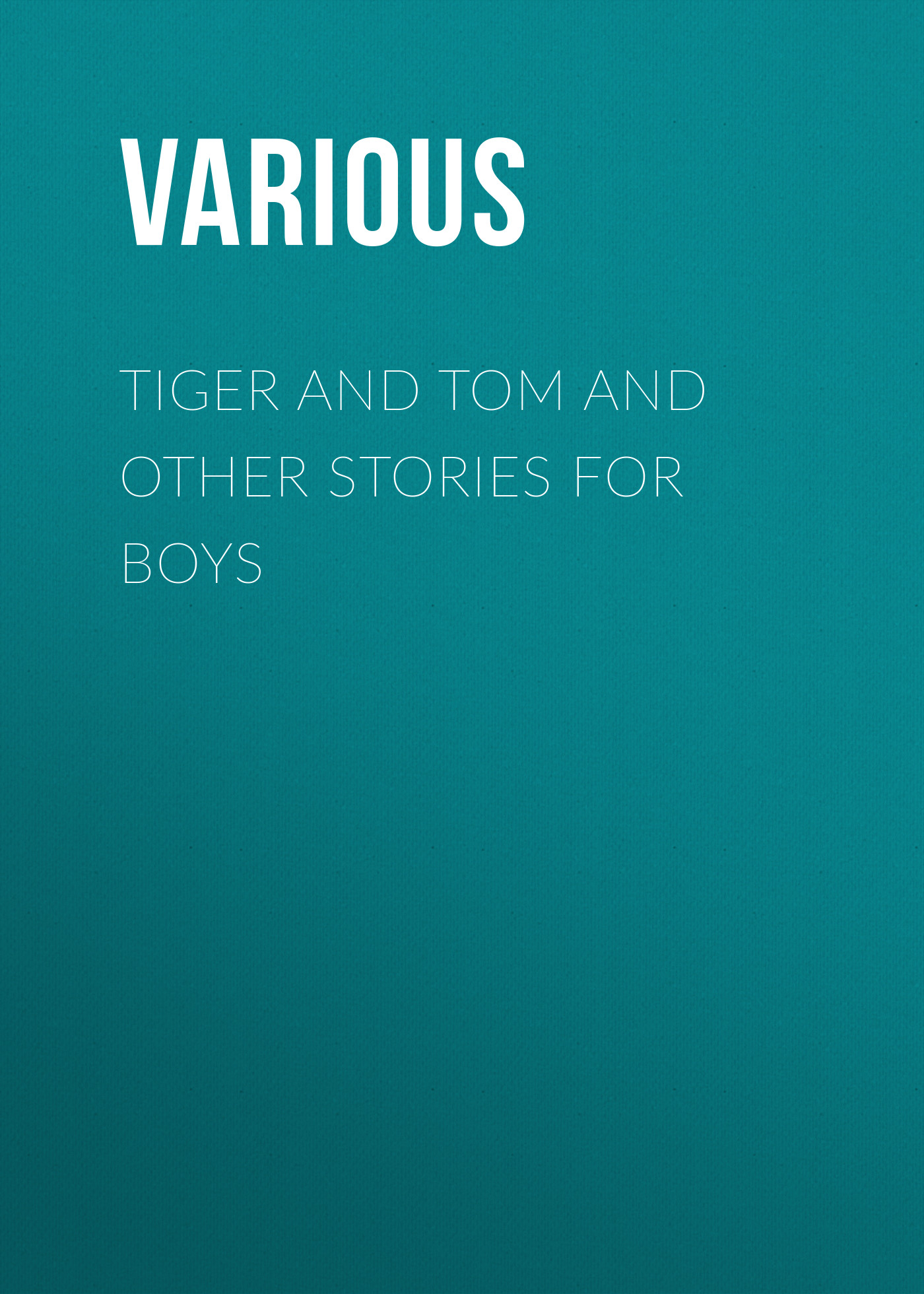 Various Tiger and Tom and Other Stories for Boys various no and other stories compiled by uncle humphrey