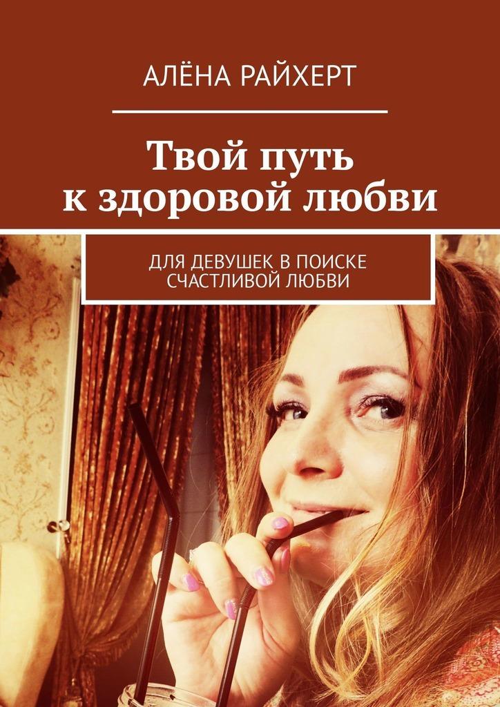 Алёна Райхерт Твой путь кздоровой любви. Для девушек впоиске счастливой любви елена калкан личный код счастливого замужества