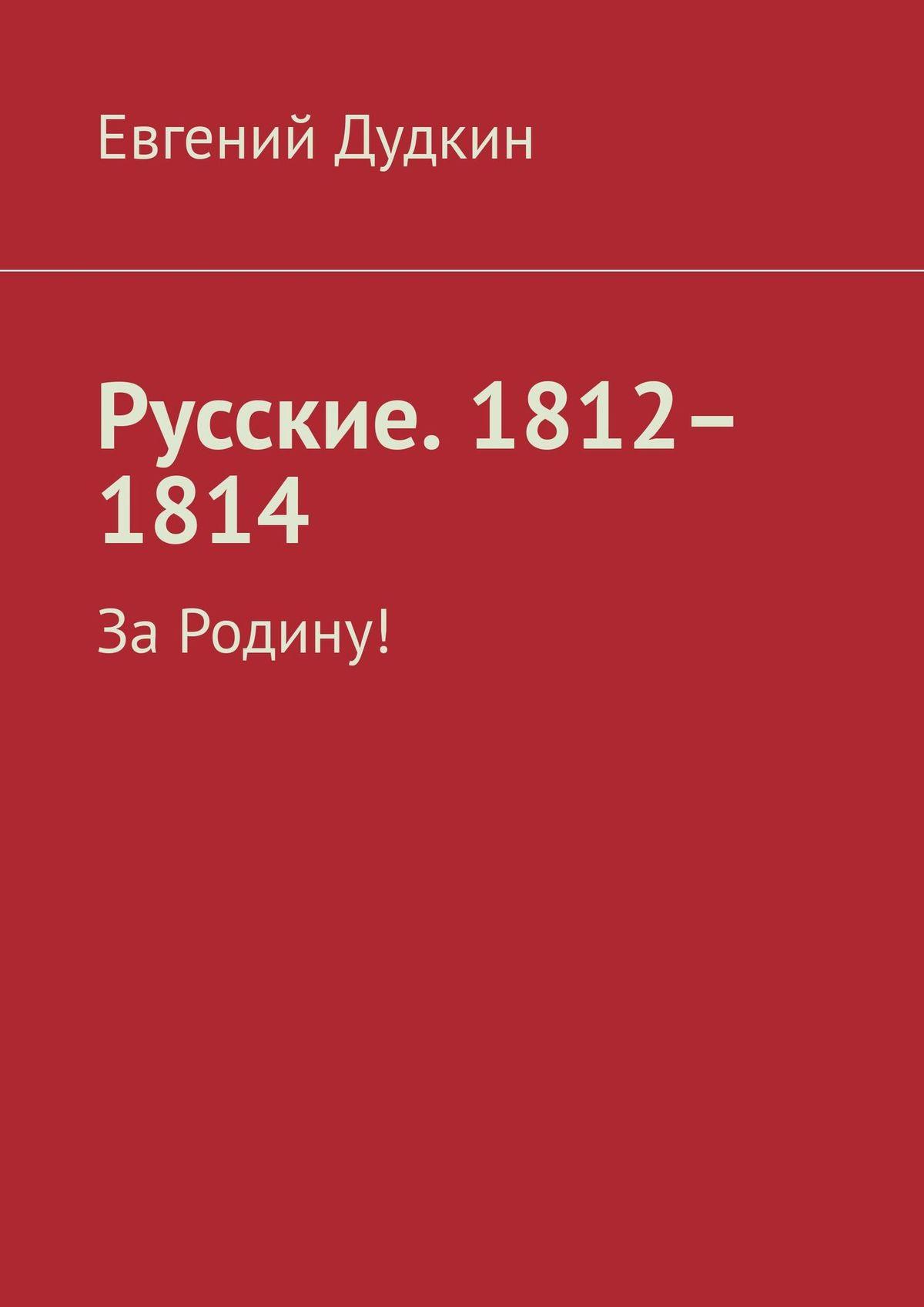 Евгений Дудкин Русские. 1812–1814. За Родину! maxwell mw 1650