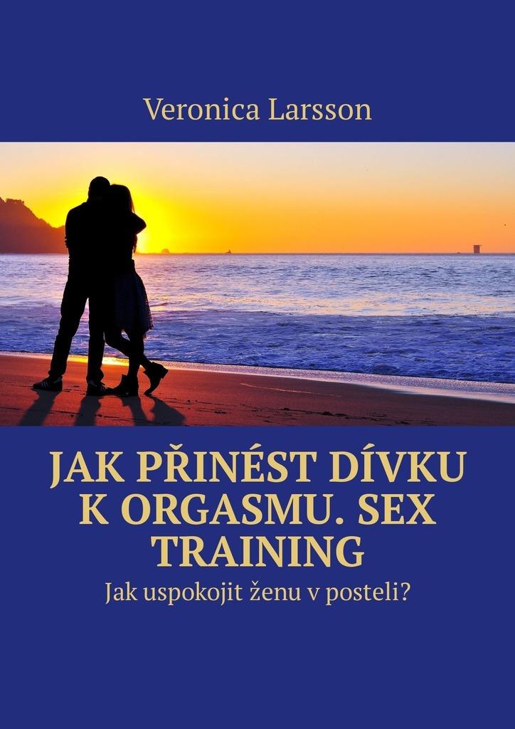 Veronica Larsson Jak přinést dívku k orgasmu. Sex Training. Jak uspokojit ženu v posteli? veronica larsson sex threesome how to