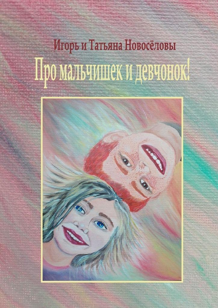 Игорь и Татьяна Новосёловы Про мальчишек идевчонок! алексин а повести для мальчишек и девчонок