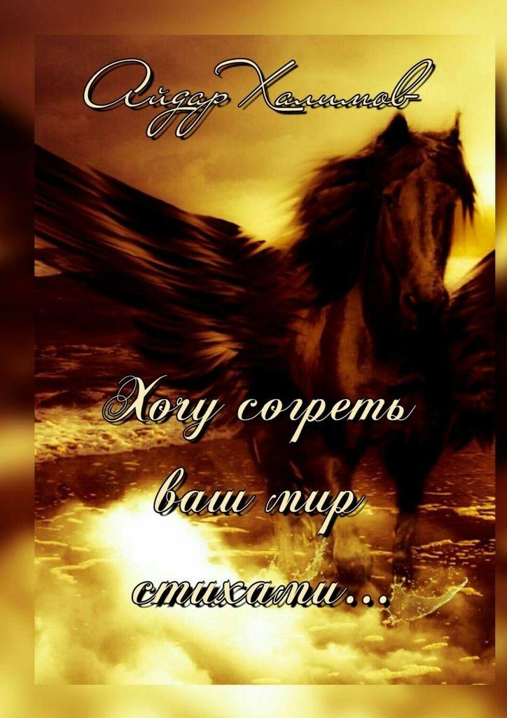 Айдар Халимов Хочу согреть ваш мир стихами… слуцкер с б с отечеством и сердцем и душой стихи и песни cd