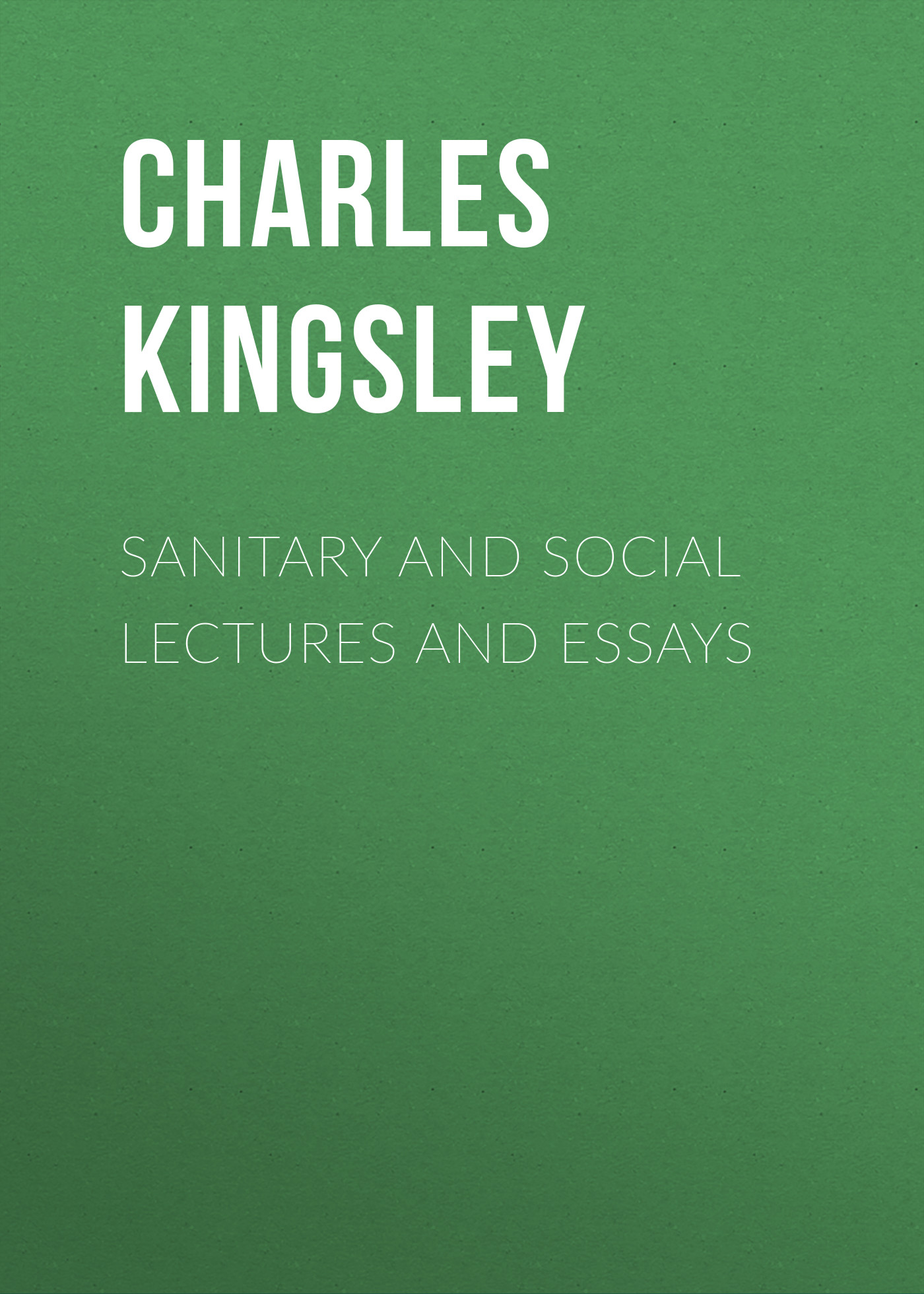 Charles Kingsley Sanitary and Social Lectures and Essays