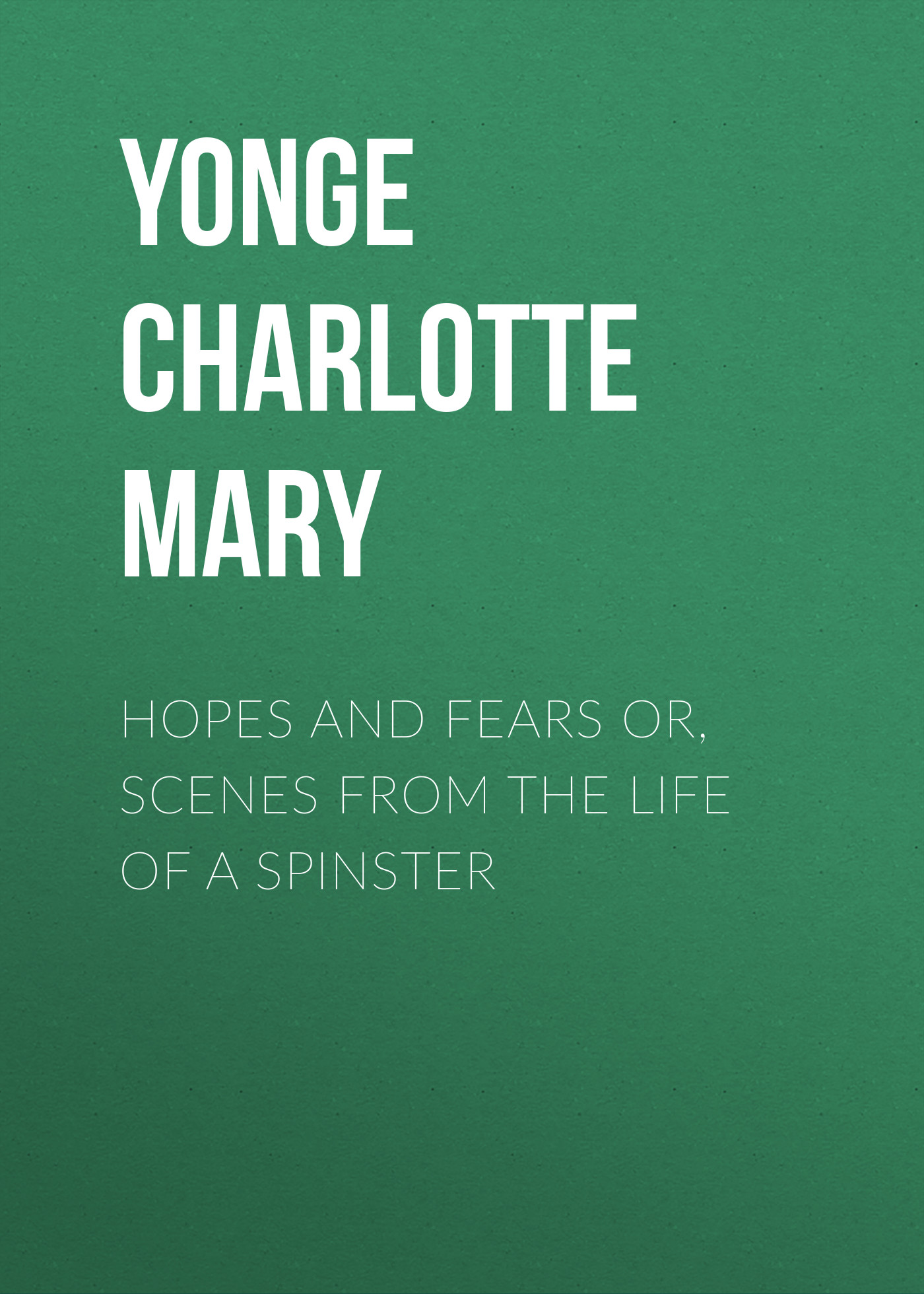 Yonge Charlotte Mary Hopes and Fears or, scenes from the life of a spinster philip hensher scenes from early life
