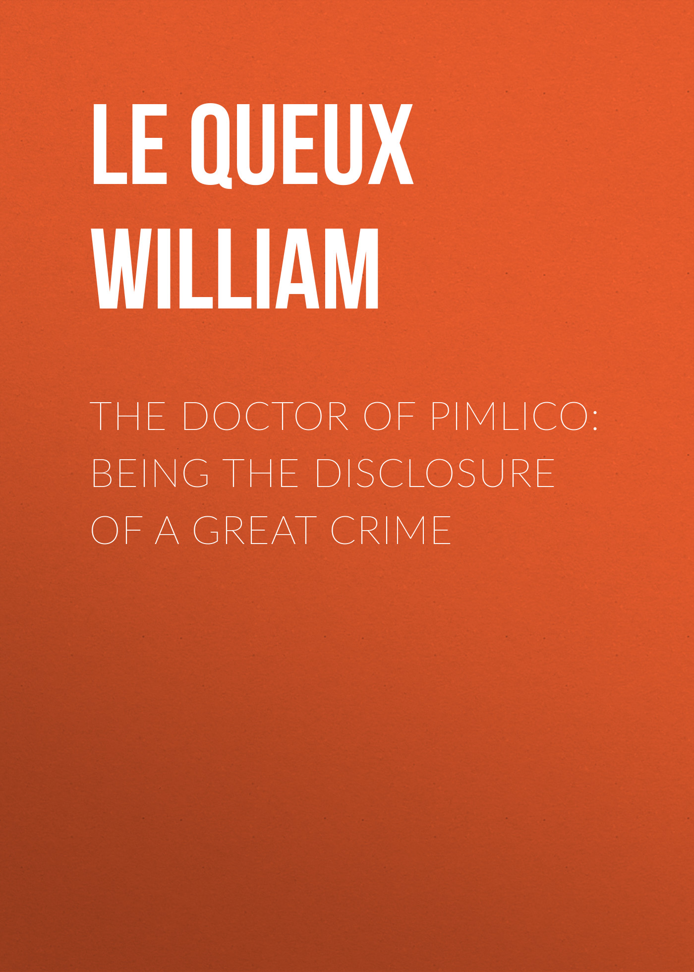 Le Queux William The Doctor of Pimlico: Being the Disclosure of a Great Crime john william allen the danger of peace being the substance of a lecture delivered at king s college london on may 1