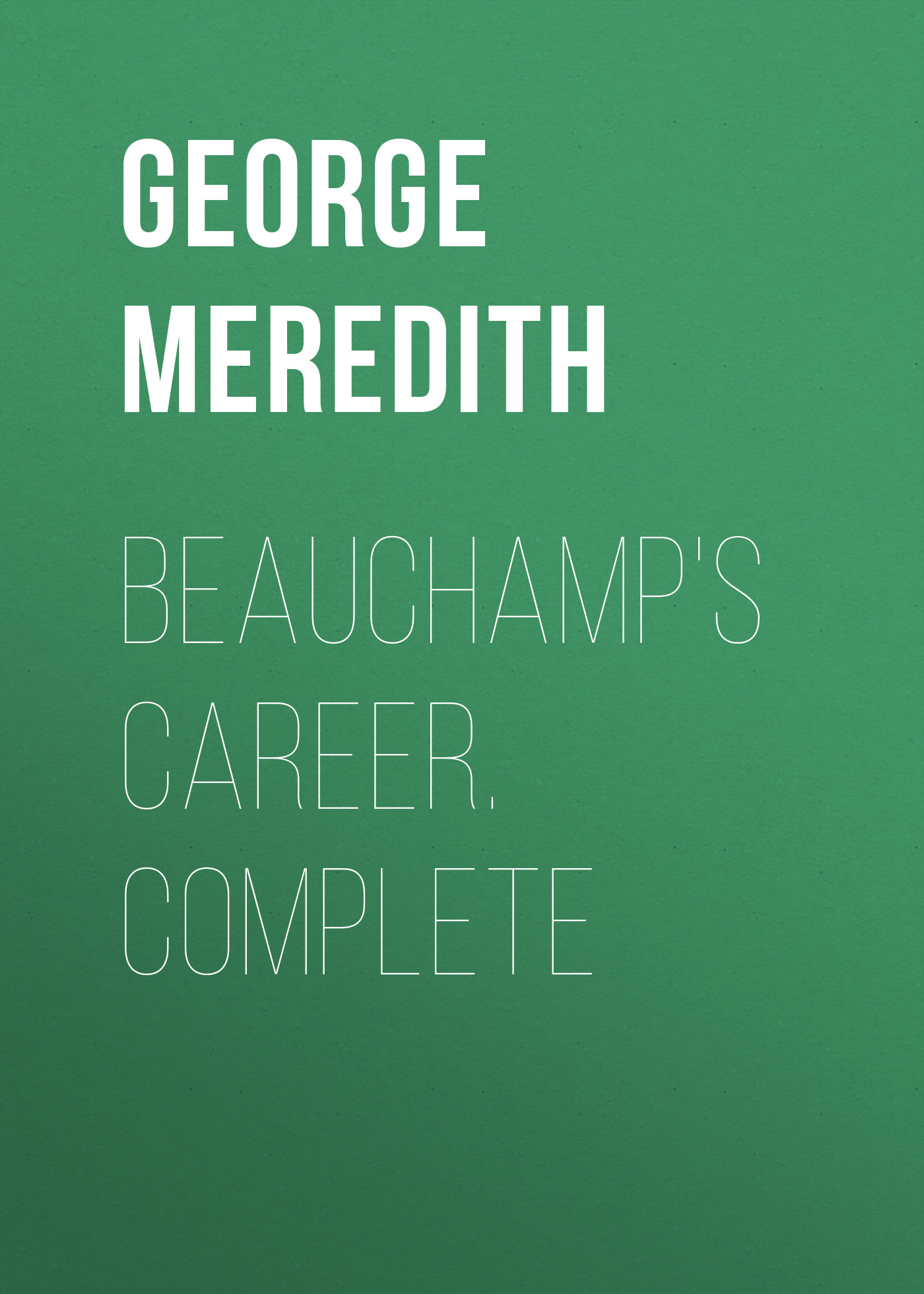 George Meredith Beauchamp's Career. Complete george meredith complete short works of george meredith