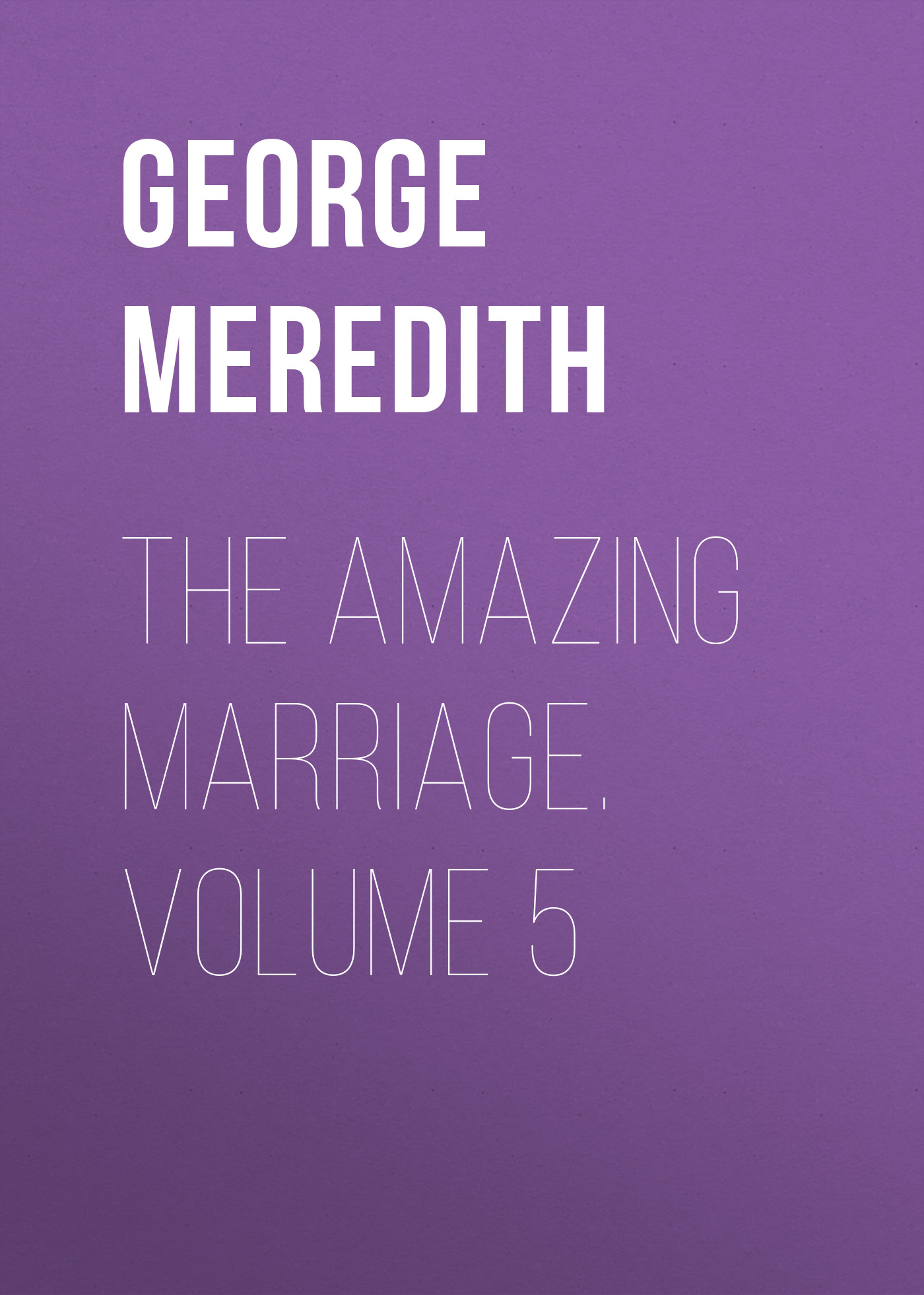 George Meredith The Amazing Marriage. Volume 5 george meredith rhoda fleming volume 5